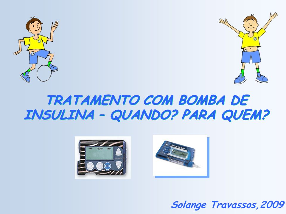 TRATAMENTO COM BOMBA DE INSULINA – QUANDO? PARA QUEM? Solange Travassos,2009