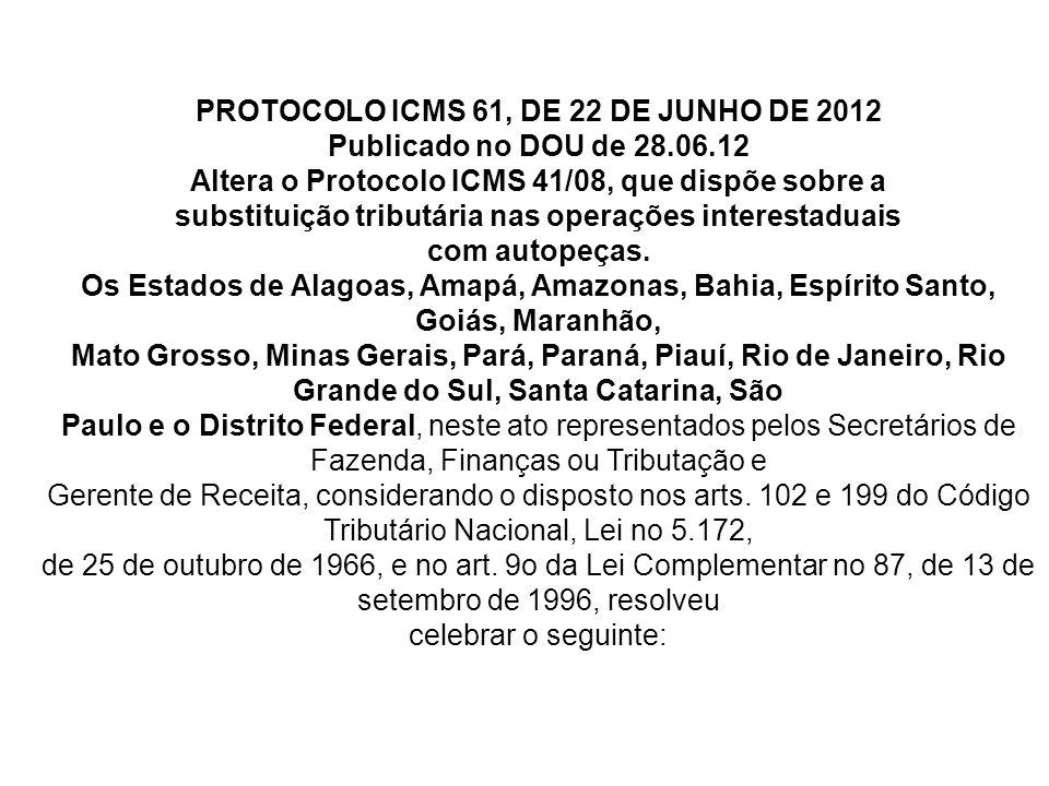 PROTOCOLO ICMS 61, DE 22 DE JUNHO DE 2012 Publicado no DOU de 28.06.12 Altera o Protocolo ICMS 41/08, que dispõe sobre a substituição tributária nas operações interestaduais com autopeças.