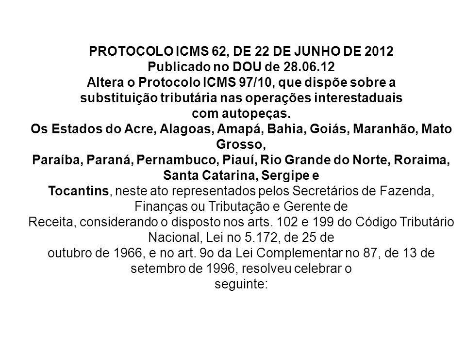 PROTOCOLO ICMS 62, DE 22 DE JUNHO DE 2012 Publicado no DOU de 28.06.12 Altera o Protocolo ICMS 97/10, que dispõe sobre a substituição tributária nas operações interestaduais com autopeças.