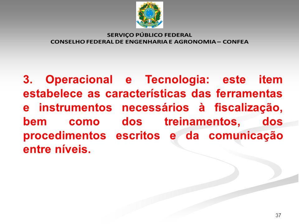 37 3. Operacional e Tecnologia: este item estabelece as características das ferramentas e instrumentos necessários à fiscalização, bem como dos treina