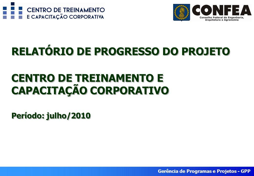 Gerência de Programas e Projetos - GPP RELATÓRIO DE PROGRESSO DO PROJETO CENTRO DE TREINAMENTO E CAPACITAÇÃO CORPORATIVO Período: julho/2010