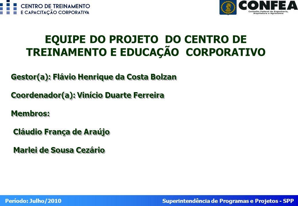 Superintendência de Programas e Projetos - SPP Período: Julho/2010 EQUIPE DO PROJETO DO CENTRO DE TREINAMENTO E EDUCAÇÃO CORPORATIVO Gestor(a): Flávio
