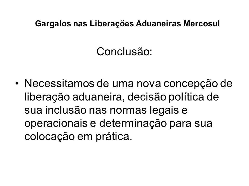 Gargalos nas Liberações Aduaneiras Mercosul Conclusão: Necessitamos de uma nova concepção de liberação aduaneira, decisão política de sua inclusão nas