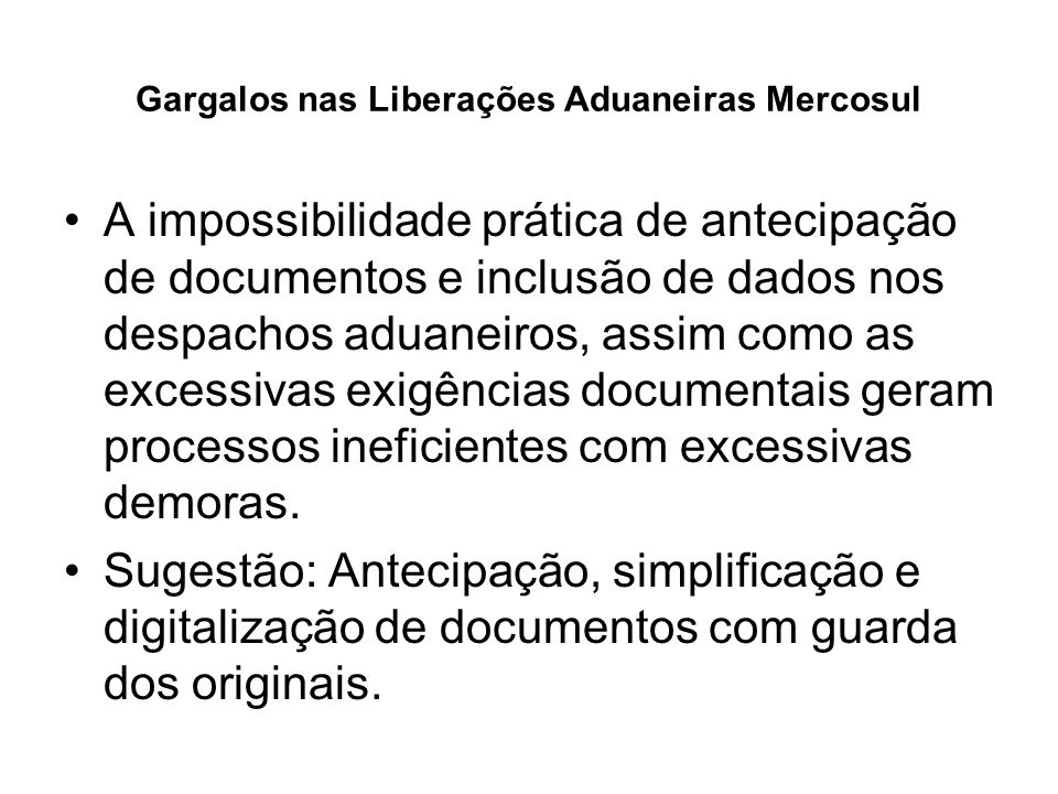 Gargalos nas Liberações Aduaneiras Mercosul Sugestão Ampla: Elaborar uma nova concepção de liberação de mercadorias e veículos no Mercosul baseada em segurança e agilidade com metas de tempos limites para processos.