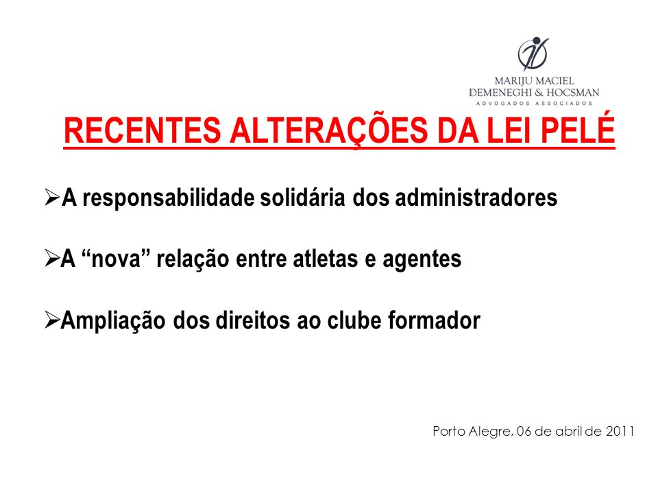 RECENTES ALTERAÇÕES DA LEI PELÉ A responsabilidade solidária dos administradores A nova relação entre atletas e agentes Ampliação dos direitos ao clube formador Porto Alegre, 06 de abril de 2011