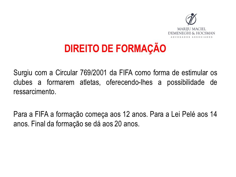 DIREITO DE FORMAÇÃO Surgiu com a Circular 769/2001 da FIFA como forma de estimular os clubes a formarem atletas, oferecendo-lhes a possibilidade de ressarcimento.