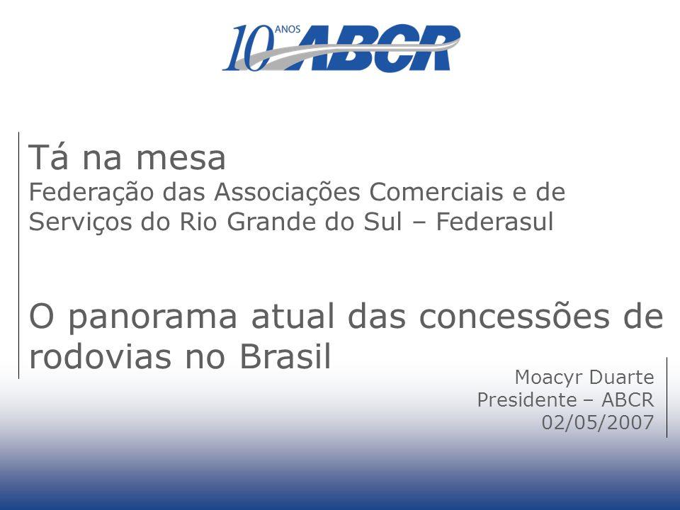 Tá na mesa Federação das Associações Comerciais e de Serviços do Rio Grande do Sul – Federasul O panorama atual das concessões de rodovias no Brasil Moacyr Duarte Presidente – ABCR 02/05/2007