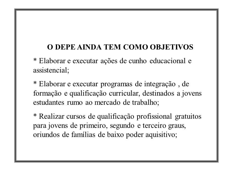 O DEPE AINDA TEM COMO OBJETIVOS * Elaborar e executar ações de cunho educacional e assistencial; * Elaborar e executar programas de integração, de for