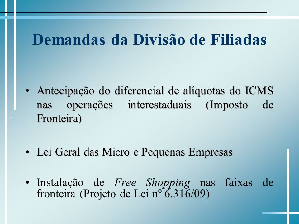 Demandas da Divisão de Filiadas Antecipação do diferencial de alíquotas do ICMS nas operações interestaduais (Imposto de Fronteira)Antecipação do diferencial de alíquotas do ICMS nas operações interestaduais (Imposto de Fronteira) Lei Geral das Micro e Pequenas EmpresasLei Geral das Micro e Pequenas Empresas Instalação de Free Shopping nas faixas de fronteira (Projeto de Lei nº 6.316/09)