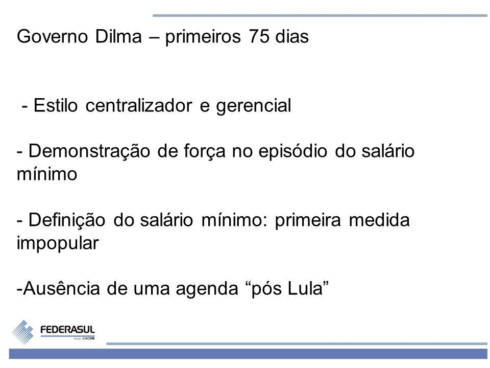 4 Governo Dilma – primeiros 75 dias - Estilo centralizador e gerencial - Demonstração de força no episódio do salário mínimo - Definição do salário mí
