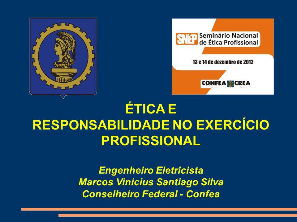 ÉTICA E RESPONSABILIDADE NO EXERCÍCIO PROFISSIONAL Engenheiro Eletricista Marcos Vinicius Santiago Silva Conselheiro Federal - Confea