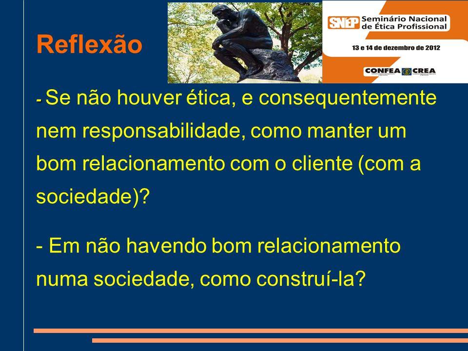 Reflexão - - Se não houver ética, e consequentemente nem responsabilidade, como manter um bom relacionamento com o cliente (com a sociedade).