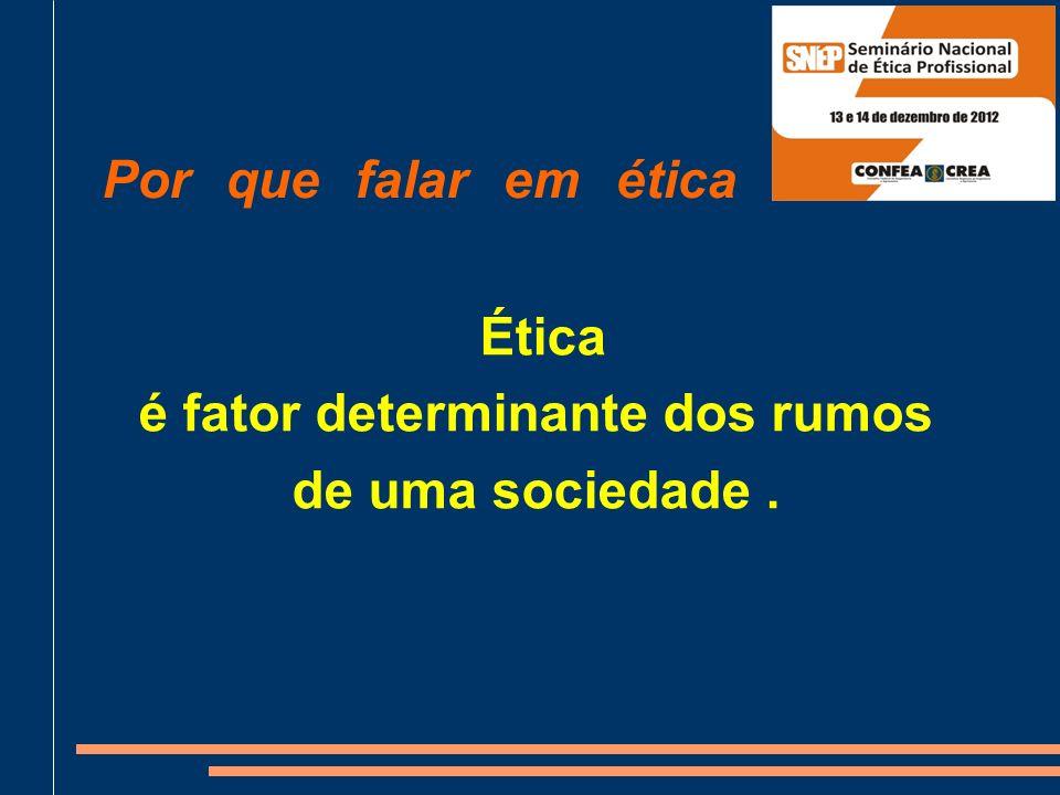 Por que falar em ética ? Ética é fator determinante dos rumos de uma sociedade.