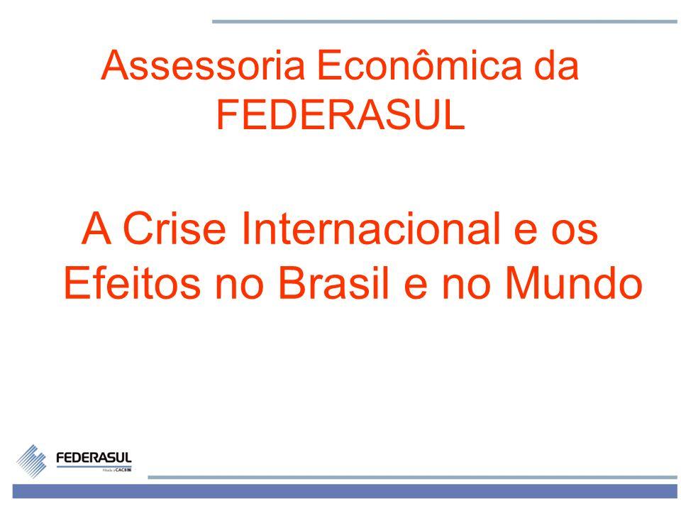 1 Assessoria Econômica da FEDERASUL A Crise Internacional e os Efeitos no Brasil e no Mundo