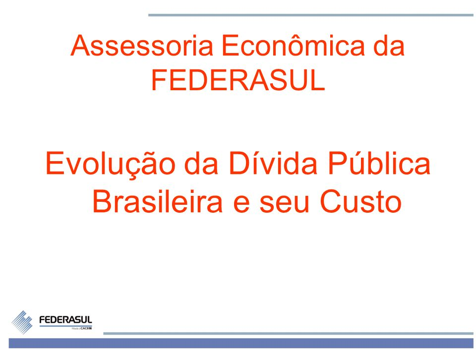 1 Assessoria Econômica da FEDERASUL Evolução da Dívida Pública Brasileira e seu Custo