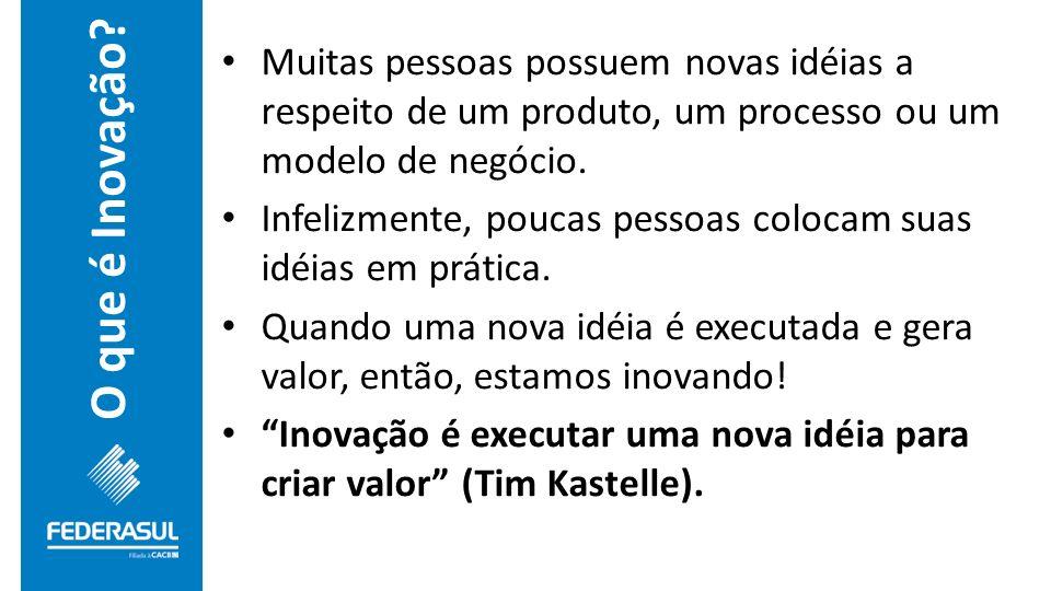 O que é Inovação? Muitas pessoas possuem novas idéias a respeito de um produto, um processo ou um modelo de negócio. Infelizmente, poucas pessoas colo