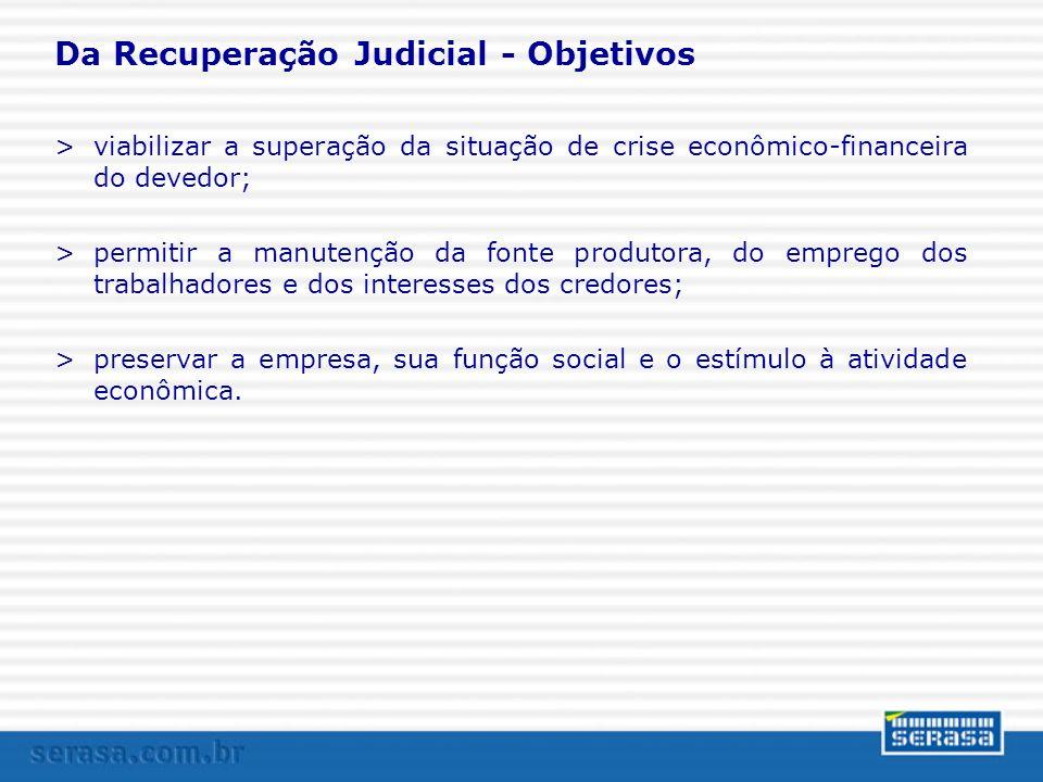 Da Recuperação Judicial - Objetivos >viabilizar a superação da situação de crise econômico-financeira do devedor; >permitir a manutenção da fonte prod