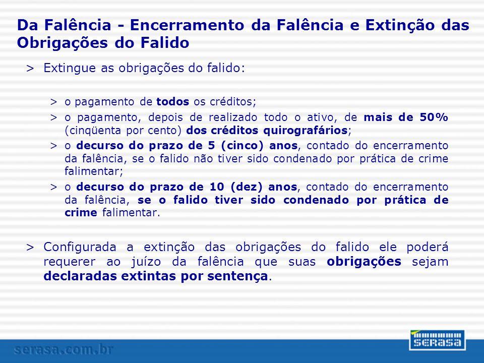 Da Falência - Encerramento da Falência e Extinção das Obrigações do Falido >Extingue as obrigações do falido: >o pagamento de todos os créditos; >o pa