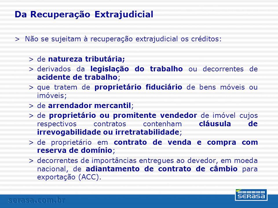 Da Recuperação Extrajudicial >Não se sujeitam à recuperação extrajudicial os créditos: >de natureza tributária; >derivados da legislação do trabalho o