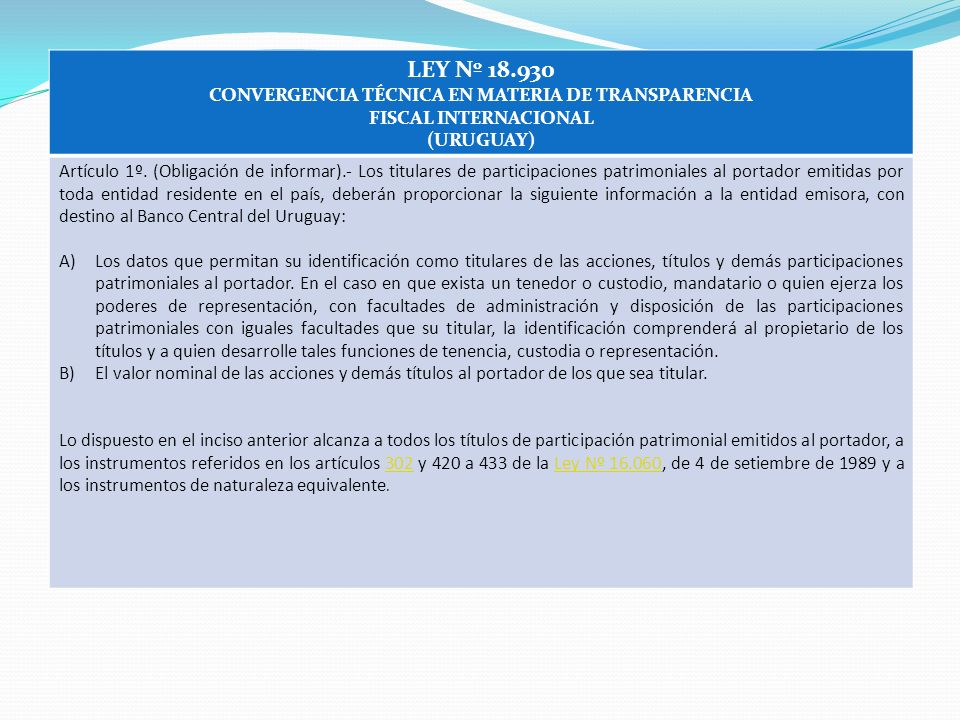 LEY Nº 18.930 CONVERGENCIA TÉCNICA EN MATERIA DE TRANSPARENCIA FISCAL INTERNACIONAL (URUGUAY) Artículo 1º. (Obligación de informar).- Los titulares de