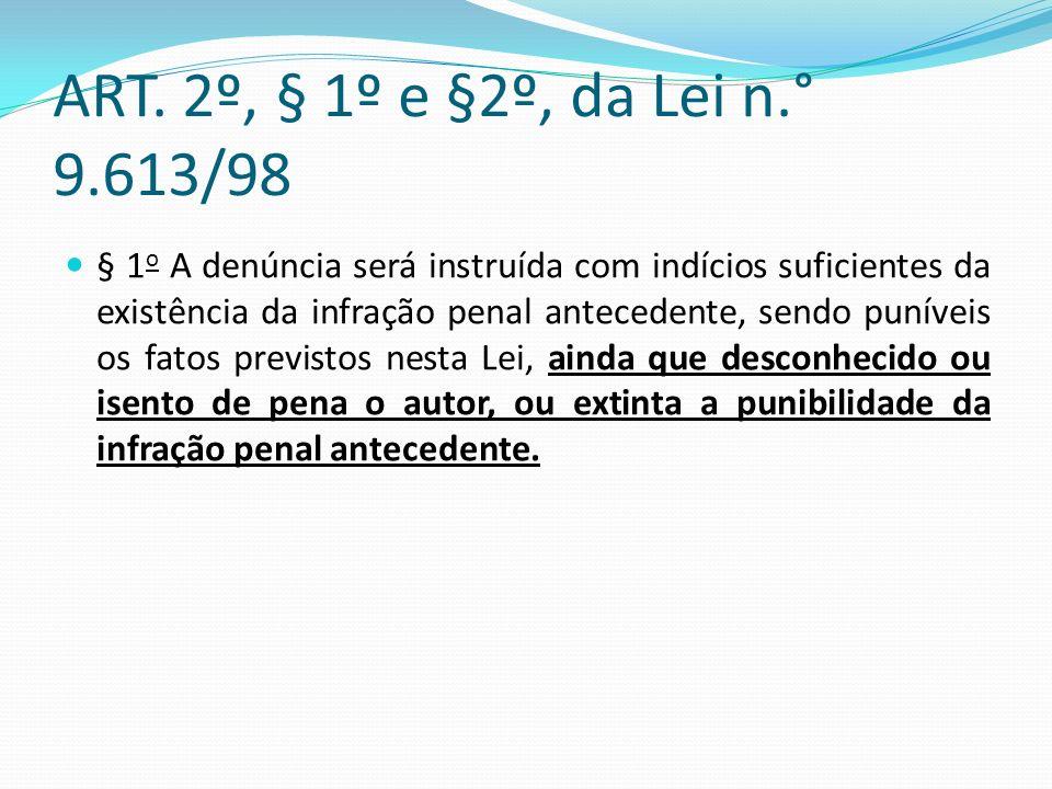 ART. 2º, § 1º e §2º, da Lei n.° 9.613/98 § 1 o A denúncia será instruída com indícios suficientes da existência da infração penal antecedente, sendo p