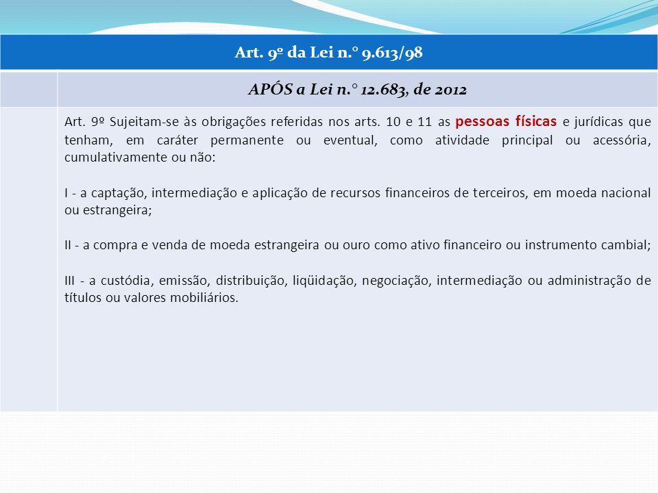 Art. 9º da Lei n.° 9.613/98 APÓS a Lei n.° 12.683, de 2012 Art. 9º Sujeitam-se às obrigações referidas nos arts. 10 e 11 as pessoas físicas e jurídica