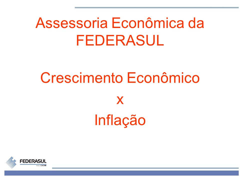 1 Assessoria Econômica da FEDERASUL Crescimento Econômico x Inflação