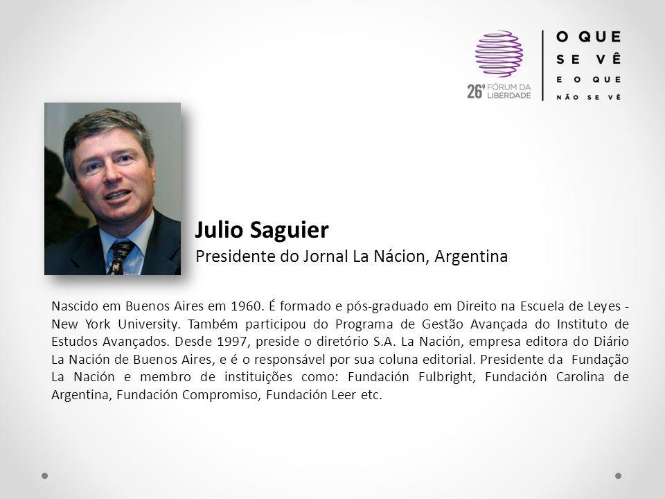 Julio Saguier Presidente do Jornal La Nácion, Argentina Nascido em Buenos Aires em 1960. É formado e pós-graduado em Direito na Escuela de Leyes - New