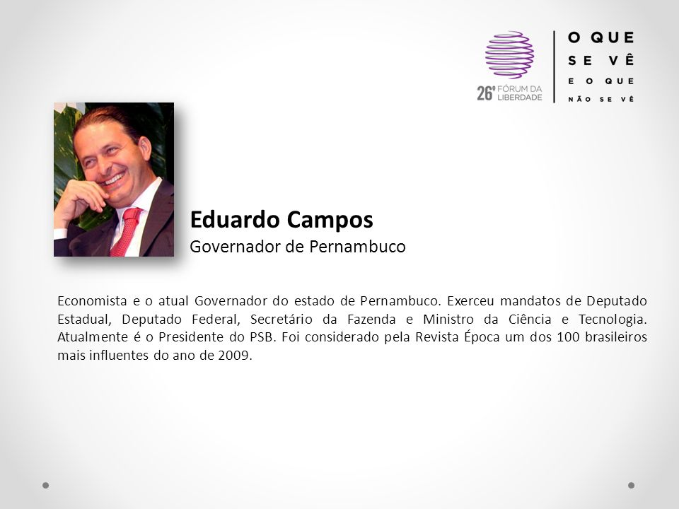 Eduardo Campos Governador de Pernambuco Economista e o atual Governador do estado de Pernambuco. Exerceu mandatos de Deputado Estadual, Deputado Feder