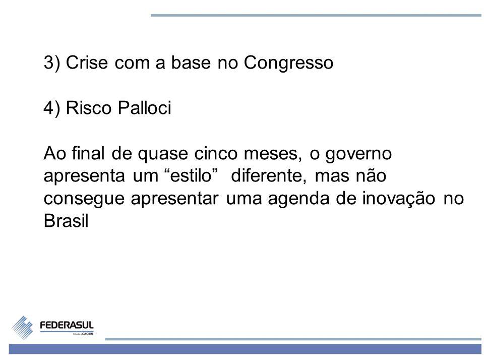 5 3) Crise com a base no Congresso 4) Risco Palloci Ao final de quase cinco meses, o governo apresenta um estilo diferente, mas não consegue apresentar uma agenda de inovação no Brasil