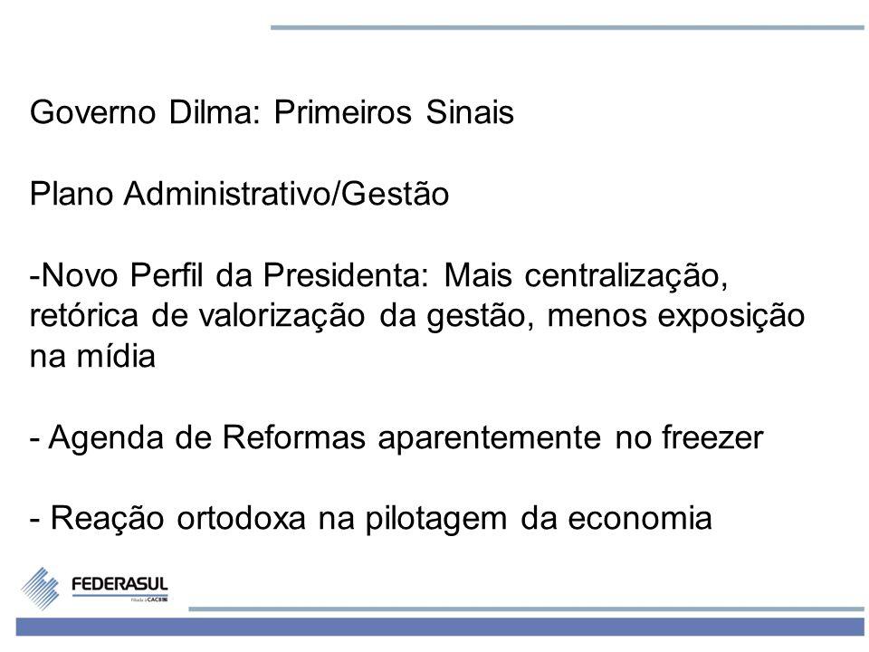 3 Governo Dilma: Primeiros Sinais Plano Administrativo/Gestão -Novo Perfil da Presidenta: Mais centralização, retórica de valorização da gestão, menos exposição na mídia - Agenda de Reformas aparentemente no freezer - Reação ortodoxa na pilotagem da economia