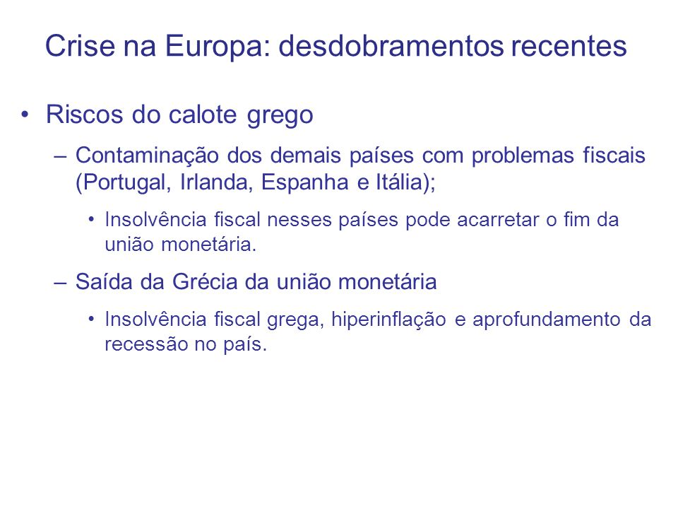 Crise na Europa: desdobramentos recentes Riscos do calote grego –Contaminação dos demais países com problemas fiscais (Portugal, Irlanda, Espanha e Itália); Insolvência fiscal nesses países pode acarretar o fim da união monetária.