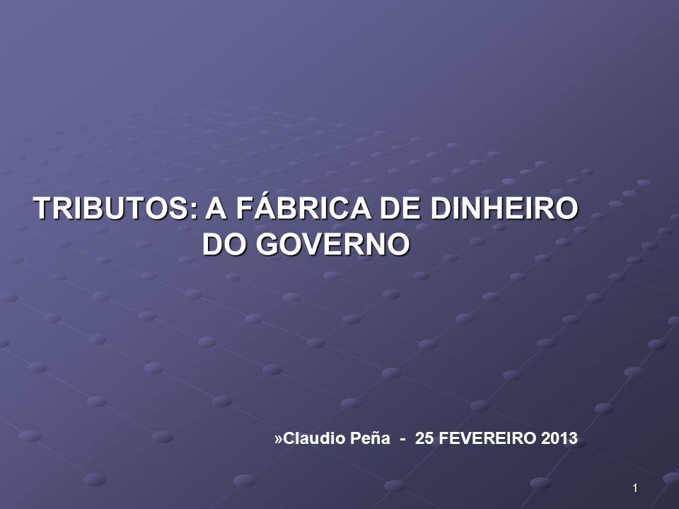 TRIBUTOS: A FÁBRICA DE DINHEIRO DO GOVERNO »Claudio Peña - 25 FEVEREIRO 2013 1