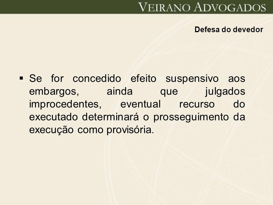Defesa do devedor Se for concedido efeito suspensivo aos embargos, ainda que julgados improcedentes, eventual recurso do executado determinará o pross