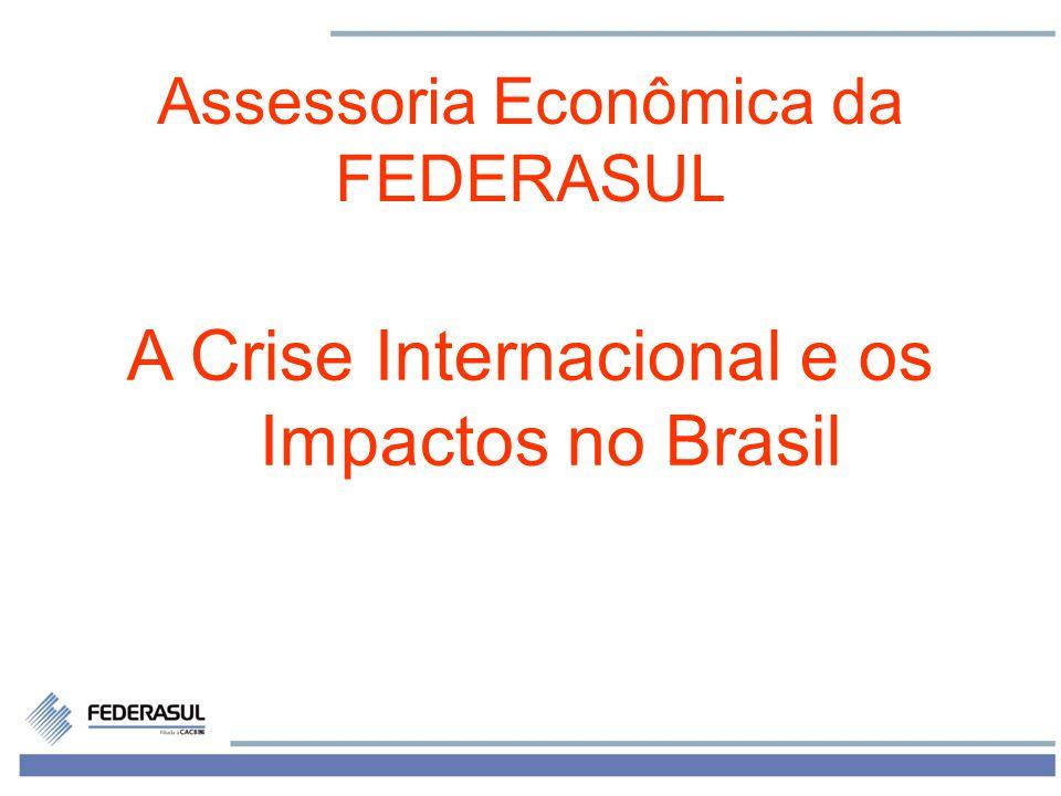 1 Assessoria Econômica da FEDERASUL A Crise Internacional e os Impactos no Brasil