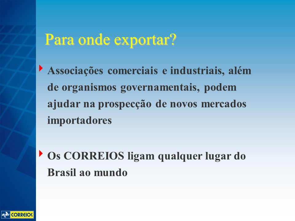 Associações comerciais e industriais, além de organismos governamentais, podem ajudar na prospecção de novos mercados importadores Os CORREIOS ligam qualquer lugar do Brasil ao mundo Para onde exportar?