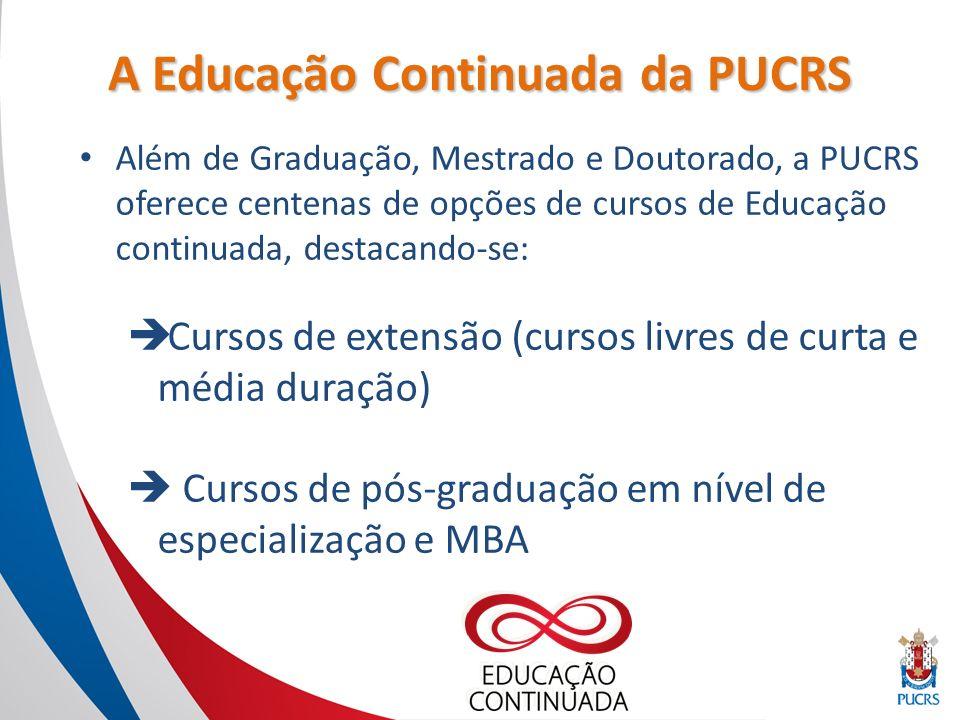 A Educação Continuada da PUCRS Além de Graduação, Mestrado e Doutorado, a PUCRS oferece centenas de opções de cursos de Educação continuada, destacando-se: Cursos de extensão (cursos livres de curta e média duração) Cursos de pós-graduação em nível de especialização e MBA
