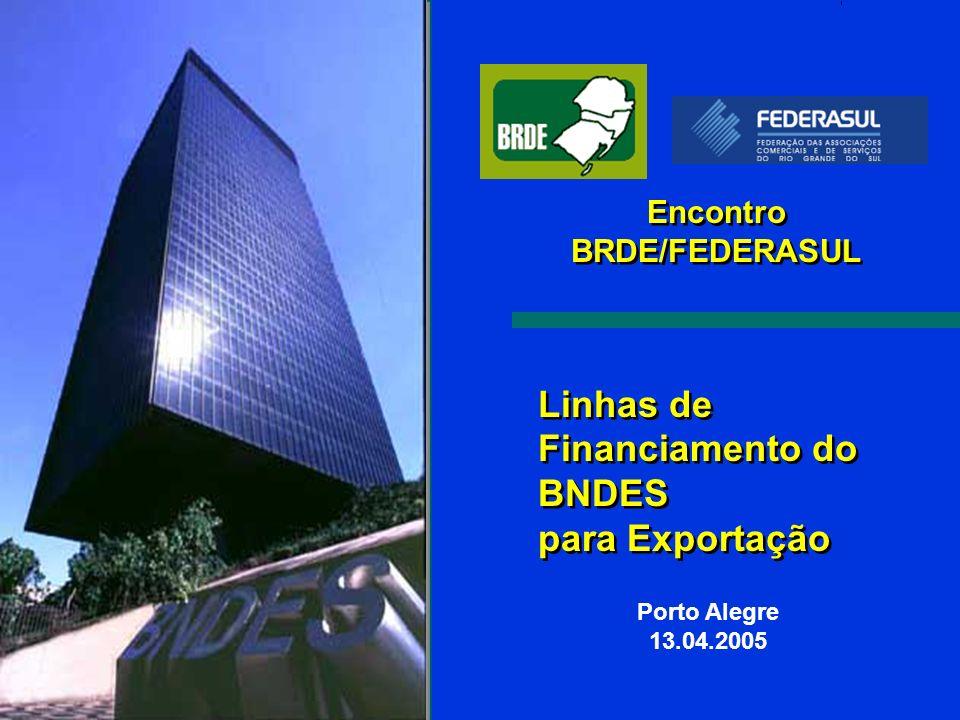 Linhas de Financiamento do BNDES para Exportação Porto Alegre 13.04.2005 Encontro BRDE/FEDERASUL