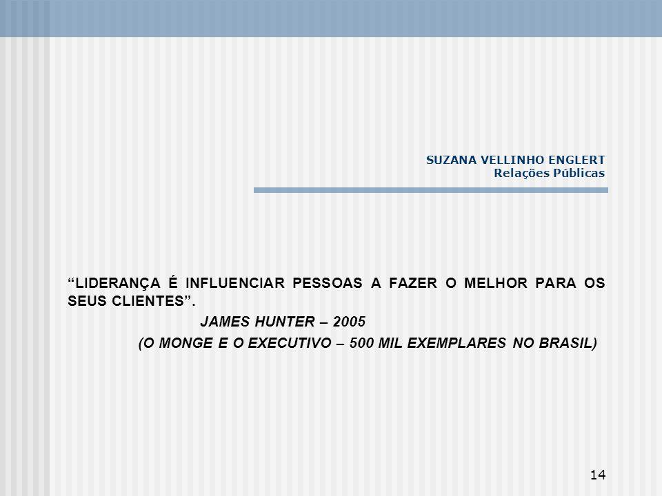 14 SUZANA VELLINHO ENGLERT Relações Públicas LIDERANÇA É INFLUENCIAR PESSOAS A FAZER O MELHOR PARA OS SEUS CLIENTES. JAMES HUNTER – 2005 (O MONGE E O