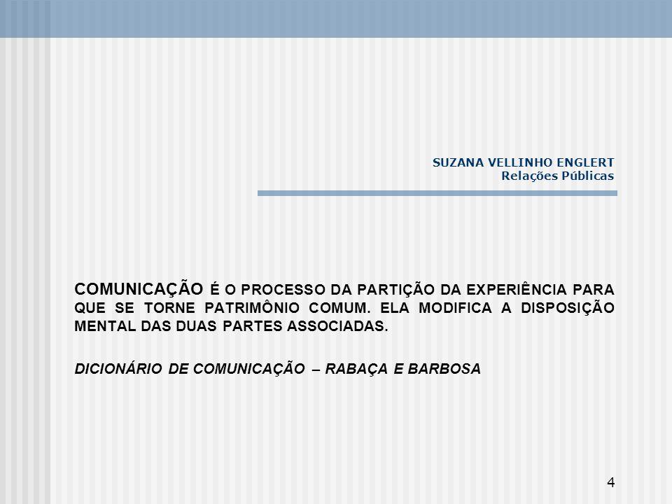 4 SUZANA VELLINHO ENGLERT Relações Públicas COMUNICAÇÃO É O PROCESSO DA PARTIÇÃO DA EXPERIÊNCIA PARA QUE SE TORNE PATRIMÔNIO COMUM. ELA MODIFICA A DIS