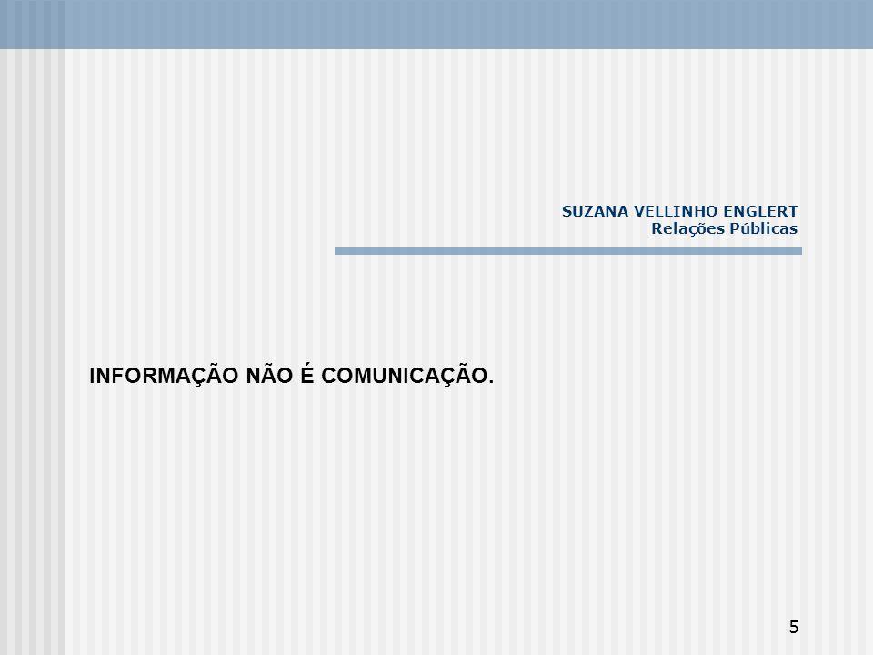 5 SUZANA VELLINHO ENGLERT Relações Públicas INFORMAÇÃO NÃO É COMUNICAÇÃO.