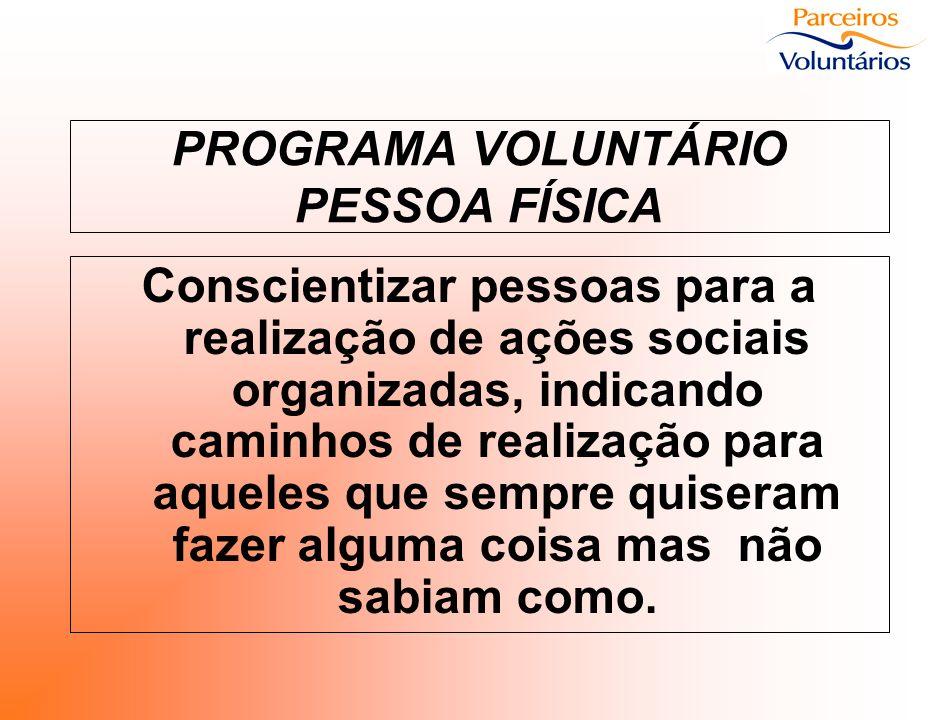 PROGRAMA VOLUNTÁRIO PESSOA FÍSICA Conscientizar pessoas para a realização de ações sociais organizadas, indicando caminhos de realização para aqueles