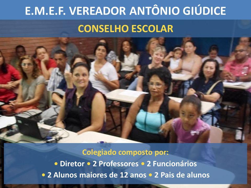 E.M.E.F. VEREADOR ANTÔNIO GIÚDICE CONSELHO ESCOLAR Colegiado composto por: Diretor 2 Professores 2 Funcionários 2 Alunos maiores de 12 anos 2 Pais de