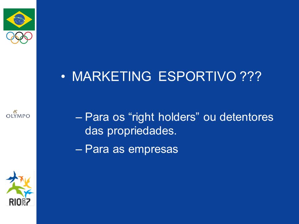 MARKETING ESPORTIVO ??? –Para os right holders ou detentores das propriedades. –Para as empresas