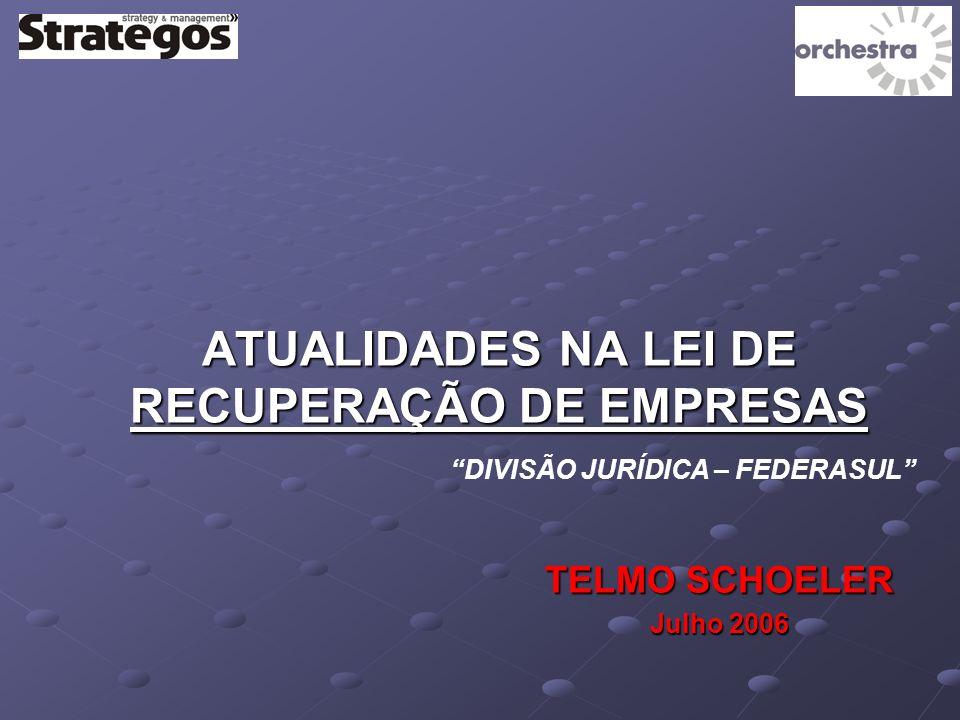 ATUALIDADES NA LEI DE RECUPERAÇÃO DE EMPRESAS TELMO SCHOELER Julho 2006 DIVISÃO JURÍDICA – FEDERASUL