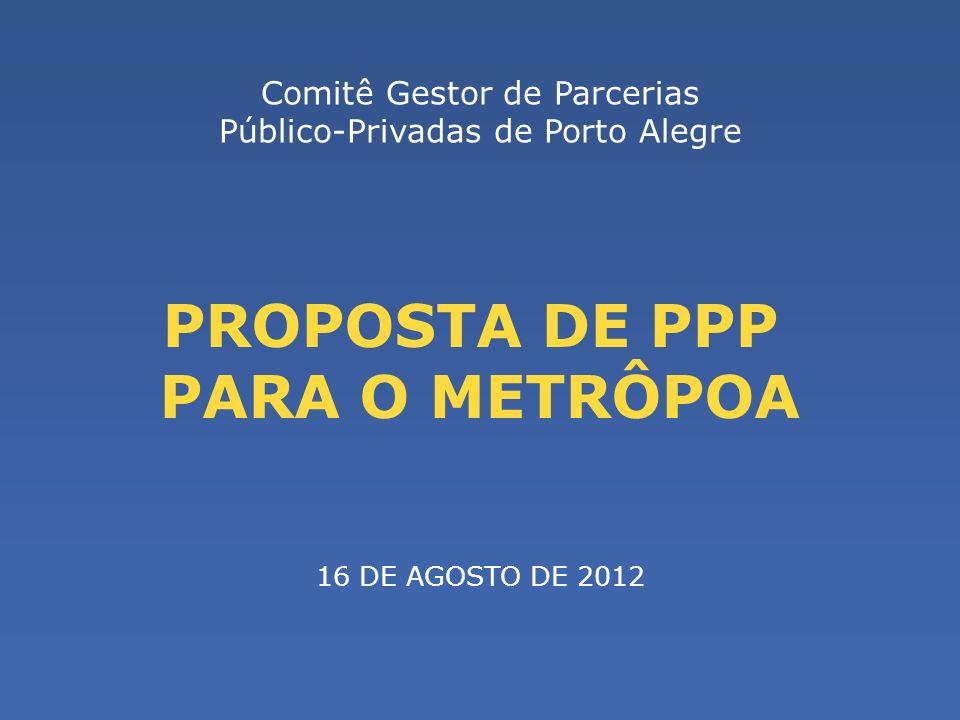 PROPOSTA DE PPP PARA O METRÔPOA Comitê Gestor de Parcerias Público-Privadas de Porto Alegre 16 DE AGOSTO DE 2012