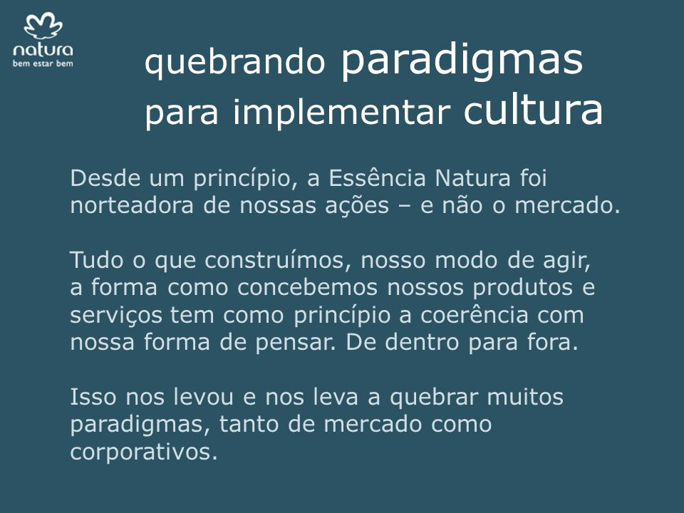 quebrando paradigmas para implementar c ultura Desde um princípio, a Essência Natura foi norteadora de nossas ações – e não o mercado. Tudo o que cons