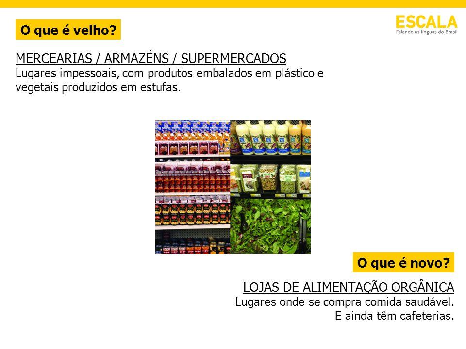 O que é velho? O que é novo? MERCEARIAS / ARMAZÉNS / SUPERMERCADOS Lugares impessoais, com produtos embalados em plástico e vegetais produzidos em est