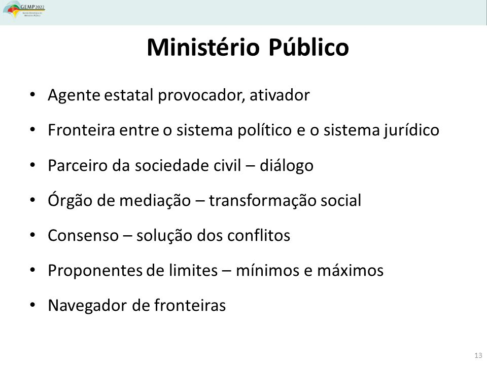 Ministério Público Agente estatal provocador, ativador Fronteira entre o sistema político e o sistema jurídico Parceiro da sociedade civil – diálogo Ó