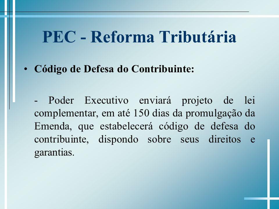 PEC - Reforma Tributária Código de Defesa do Contribuinte: - Poder Executivo enviará projeto de lei complementar, em até 150 dias da promulgação da Em